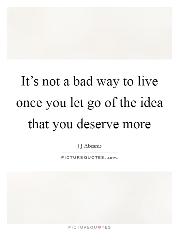 It's not a bad way to live once you let go of the idea that you deserve more Picture Quote #1