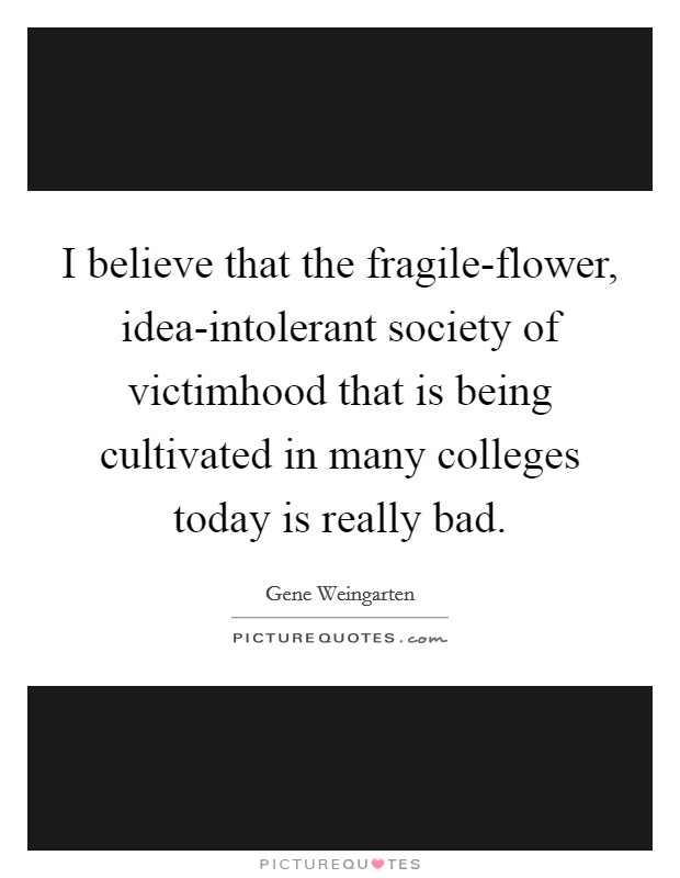 I believe that the fragile-flower, idea-intolerant society of victimhood that is being cultivated in many colleges today is really bad Picture Quote #1