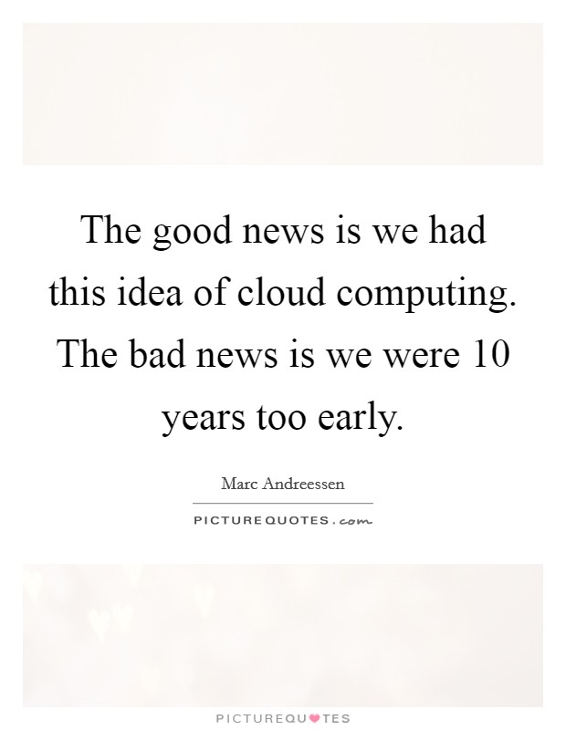 The good news is we had this idea of cloud computing. The bad news is we were 10 years too early Picture Quote #1