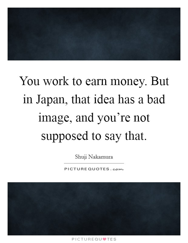 You work to earn money. But in Japan, that idea has a bad image, and you're not supposed to say that Picture Quote #1