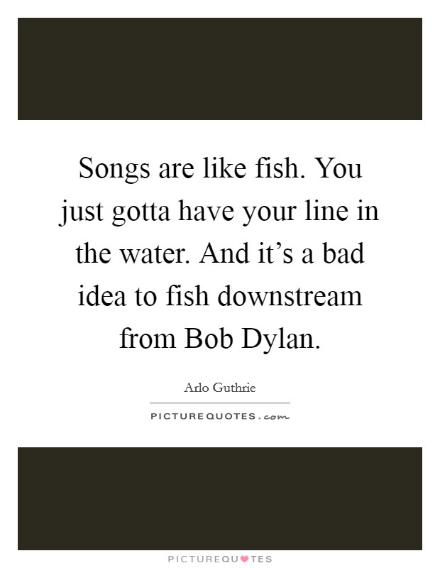 Songs are like fish. You just gotta have your line in the water. And it's a bad idea to fish downstream from Bob Dylan. Picture Quote #1