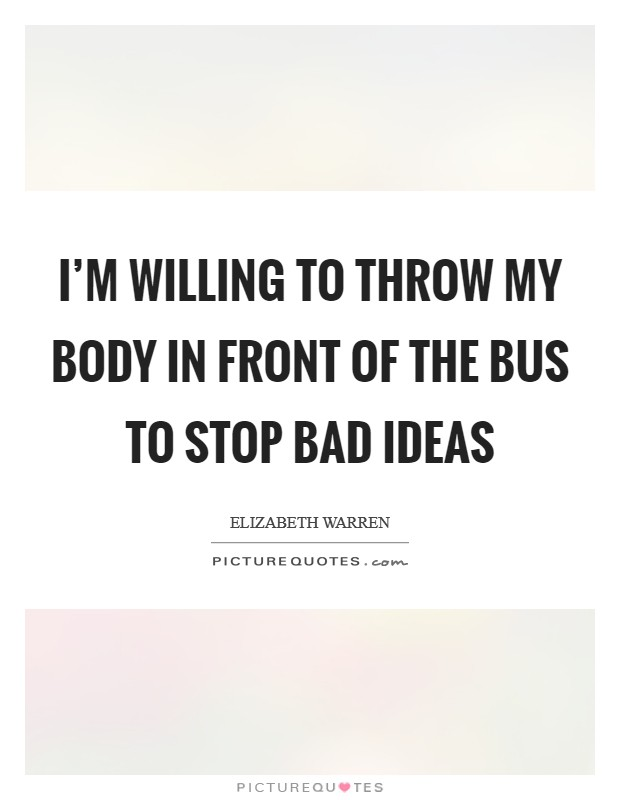 I'm willing to throw my body in front of the bus to stop bad ideas Picture Quote #1