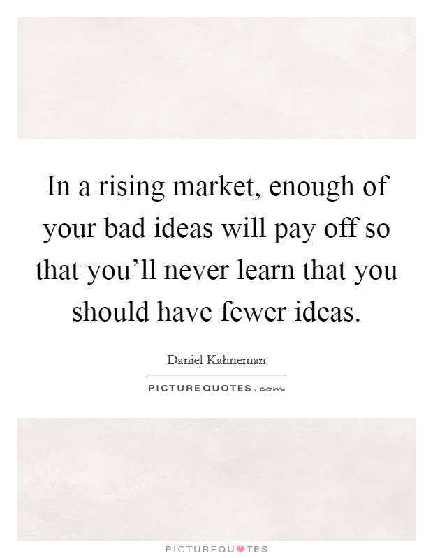 In a rising market, enough of your bad ideas will pay off so that you'll never learn that you should have fewer ideas Picture Quote #1