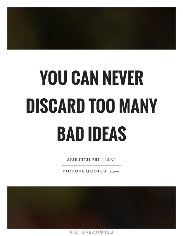 You can never discard too many bad ideas Picture Quote #1