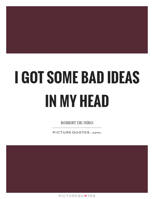 I got some bad ideas in my head Picture Quote #1