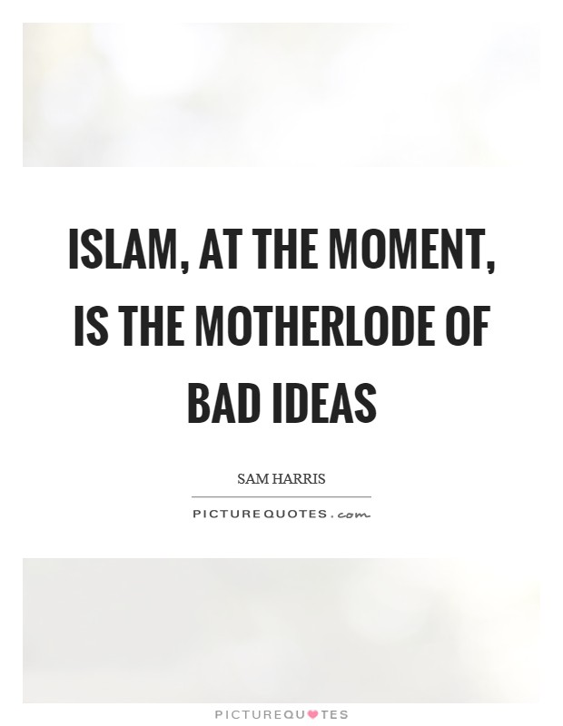 Islam, at the moment, is the motherlode of bad ideas Picture Quote #1