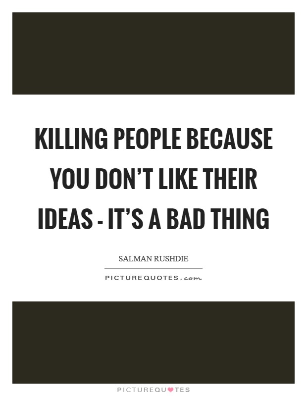 Killing people because you don't like their ideas - it's a bad thing Picture Quote #1