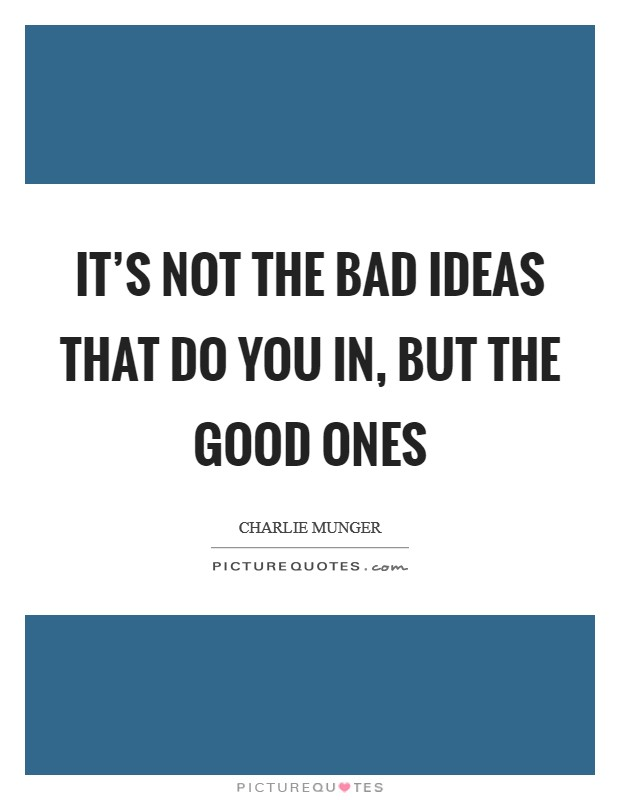 It's not the bad ideas that do you in, but the good ones Picture Quote #1