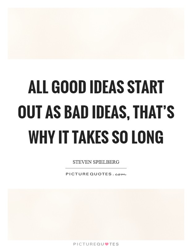 All good ideas start out as bad ideas, that's why it takes so long Picture Quote #1