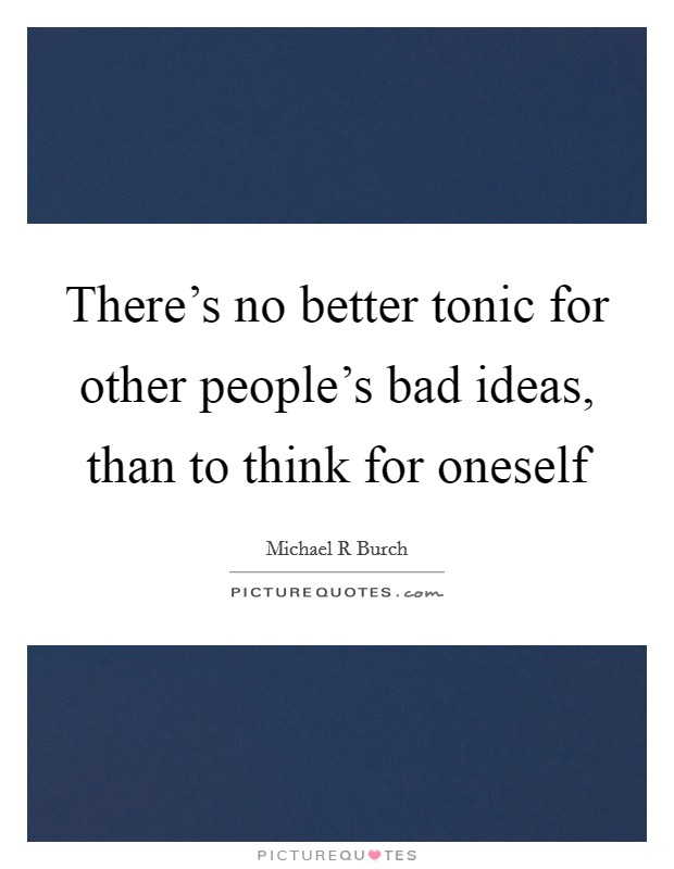 There's no better tonic for other people's bad ideas, than to think for oneself Picture Quote #1