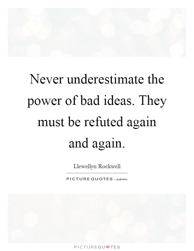 Never underestimate the power of bad ideas. They must be refuted again and again Picture Quote #1