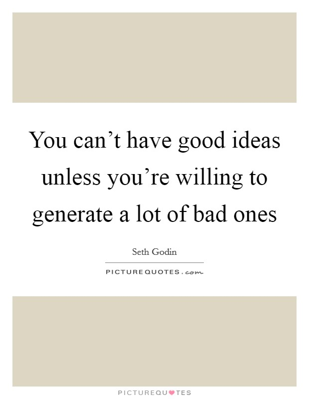 You can't have good ideas unless you're willing to generate a lot of bad ones Picture Quote #1