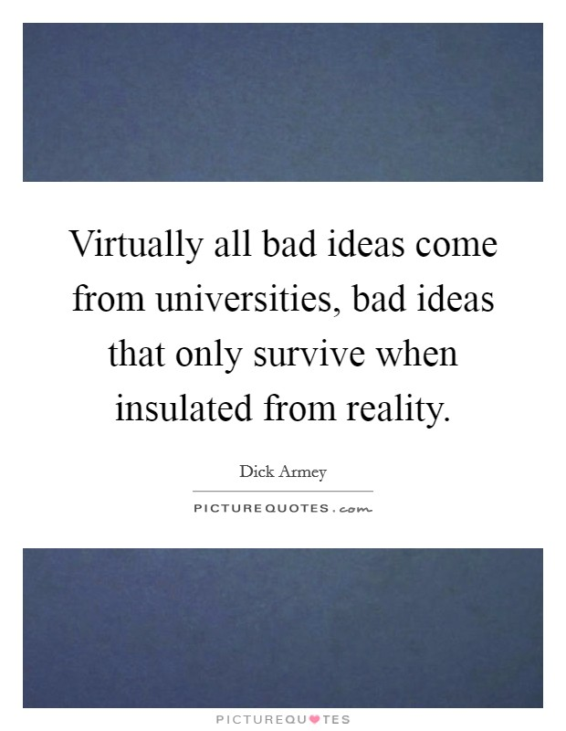 Virtually all bad ideas come from universities, bad ideas that only survive when insulated from reality Picture Quote #1