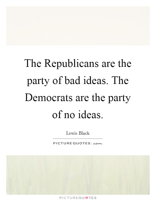 The Republicans are the party of bad ideas. The Democrats are the party of no ideas Picture Quote #1