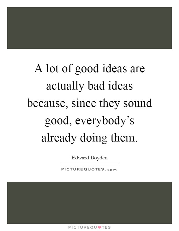 A lot of good ideas are actually bad ideas because, since they sound good, everybody's already doing them Picture Quote #1