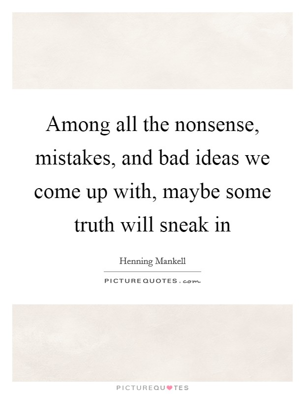 Among all the nonsense, mistakes, and bad ideas we come up with, maybe some truth will sneak in Picture Quote #1