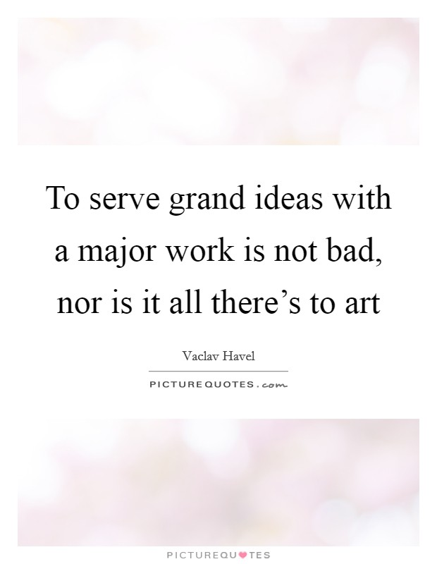 To serve grand ideas with a major work is not bad, nor is it all there's to art Picture Quote #1