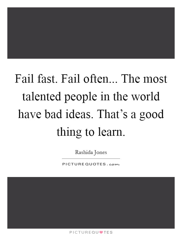 Fail fast. Fail often... The most talented people in the world have bad ideas. That's a good thing to learn Picture Quote #1