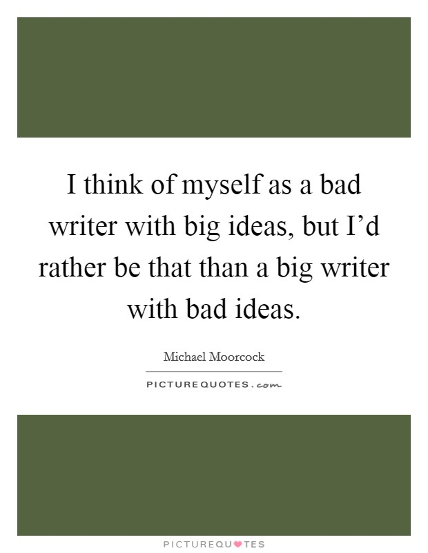 I think of myself as a bad writer with big ideas, but I'd rather be that than a big writer with bad ideas. Picture Quote #1