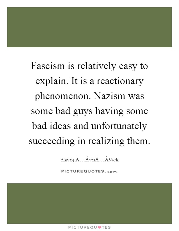 Fascism is relatively easy to explain. It is a reactionary phenomenon. Nazism was some bad guys having some bad ideas and unfortunately succeeding in realizing them Picture Quote #1
