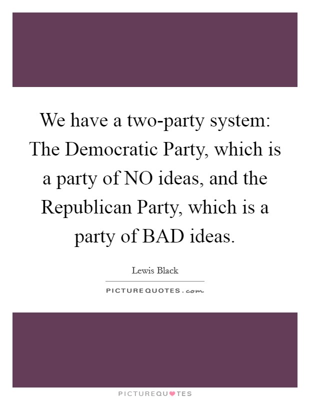 We have a two-party system: The Democratic Party, which is a party of NO ideas, and the Republican Party, which is a party of BAD ideas Picture Quote #1