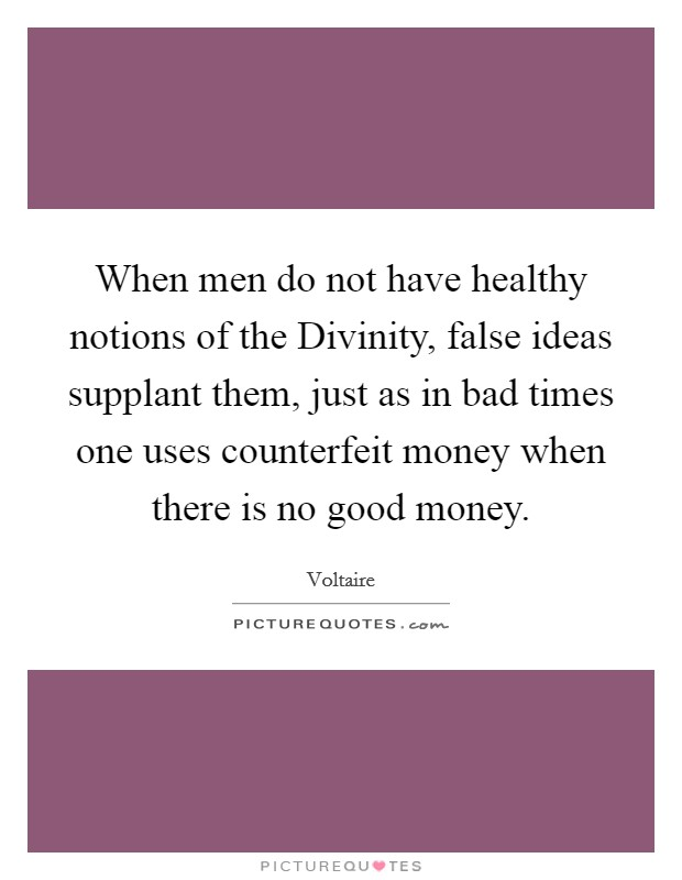 When men do not have healthy notions of the Divinity, false ideas supplant them, just as in bad times one uses counterfeit money when there is no good money Picture Quote #1