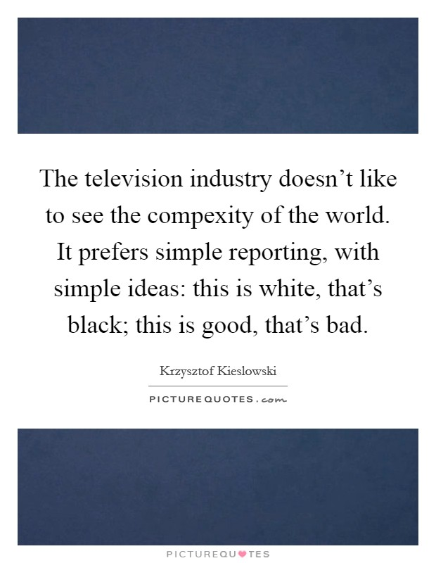 The television industry doesn't like to see the compexity of the world. It prefers simple reporting, with simple ideas: this is white, that's black; this is good, that's bad Picture Quote #1