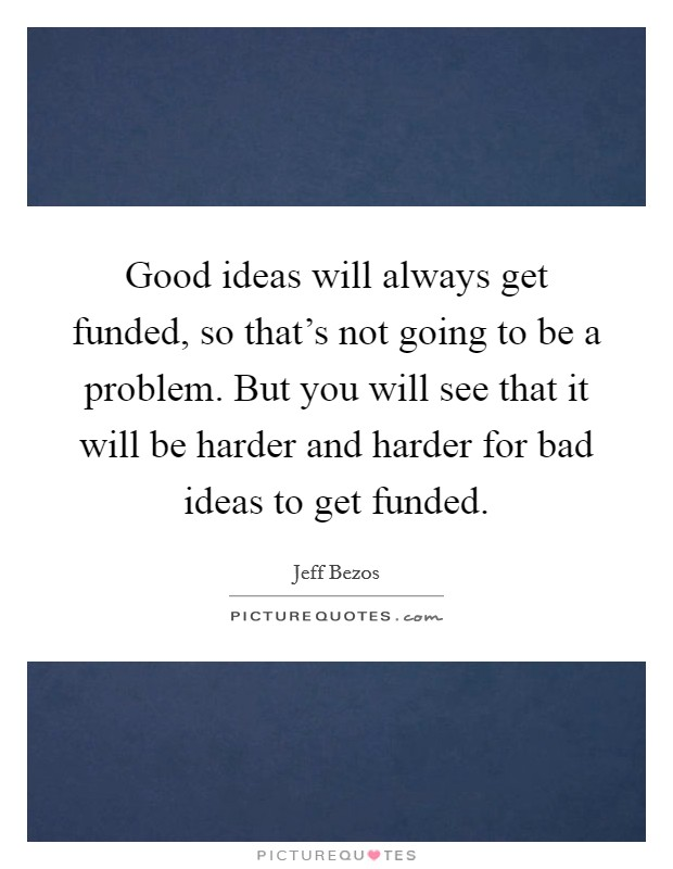 Good ideas will always get funded, so that's not going to be a problem. But you will see that it will be harder and harder for bad ideas to get funded Picture Quote #1