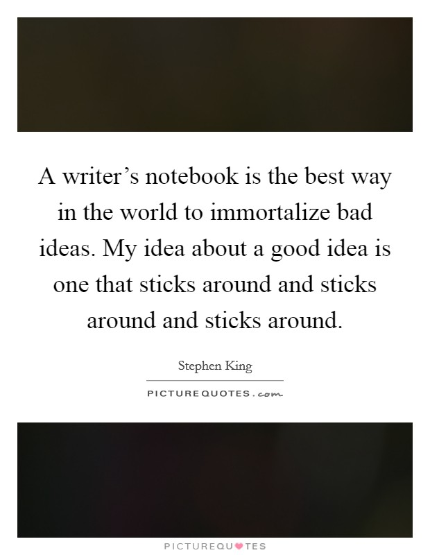 A writer's notebook is the best way in the world to immortalize bad ideas. My idea about a good idea is one that sticks around and sticks around and sticks around Picture Quote #1