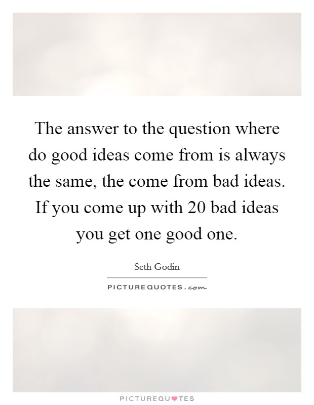 The answer to the question where do good ideas come from is always the same, the come from bad ideas. If you come up with 20 bad ideas you get one good one Picture Quote #1