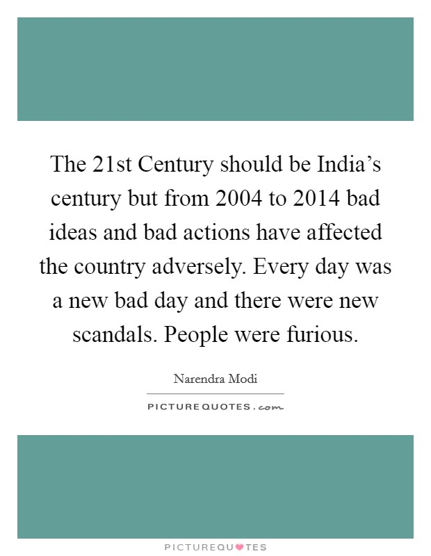 The 21st Century should be India's century but from 2004 to 2014 bad ideas and bad actions have affected the country adversely. Every day was a new bad day and there were new scandals. People were furious Picture Quote #1