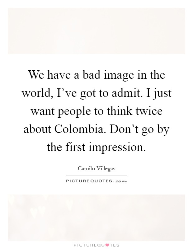 We have a bad image in the world, I've got to admit. I just want people to think twice about Colombia. Don't go by the first impression Picture Quote #1