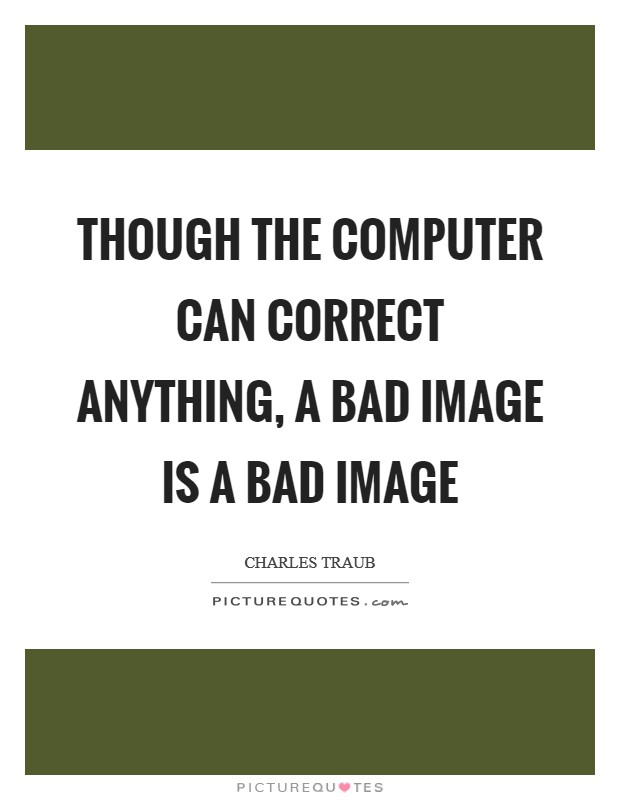 Though the computer can correct anything, a bad image is a bad image Picture Quote #1