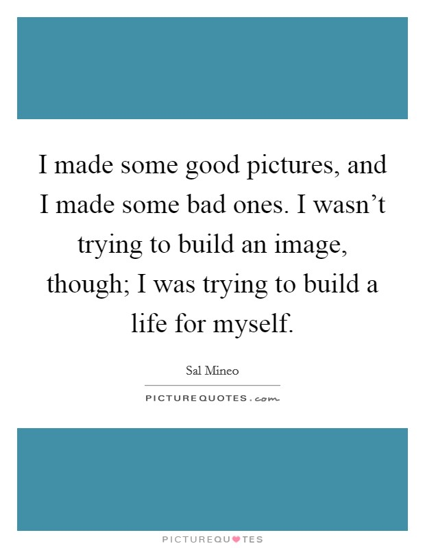 I made some good pictures, and I made some bad ones. I wasn't trying to build an image, though; I was trying to build a life for myself Picture Quote #1