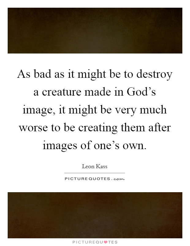 As bad as it might be to destroy a creature made in God's image, it might be very much worse to be creating them after images of one's own Picture Quote #1