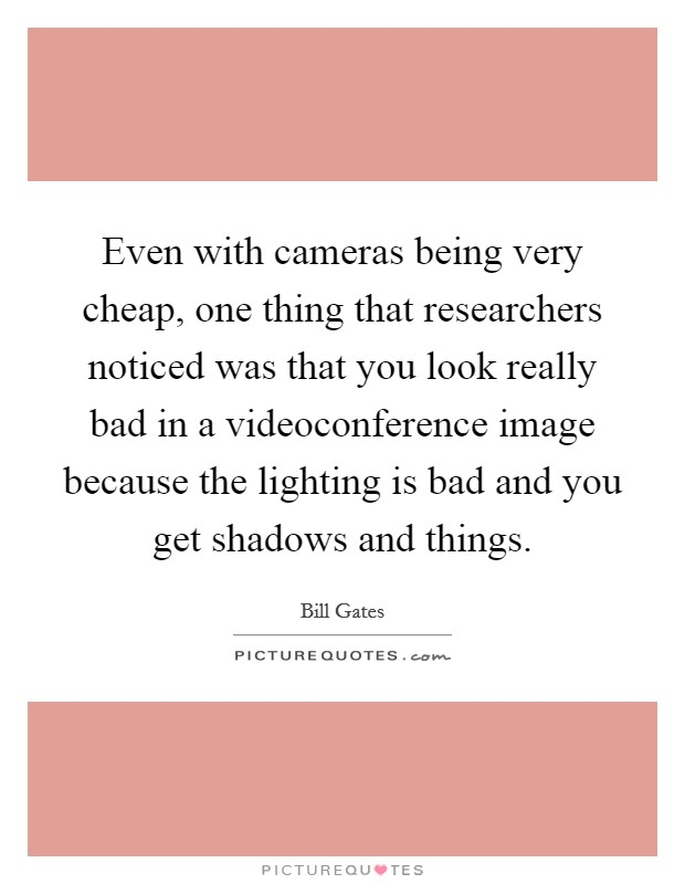 Even with cameras being very cheap, one thing that researchers noticed was that you look really bad in a videoconference image because the lighting is bad and you get shadows and things Picture Quote #1