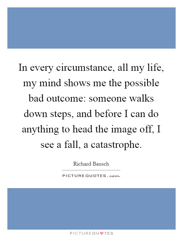 In every circumstance, all my life, my mind shows me the possible bad outcome: someone walks down steps, and before I can do anything to head the image off, I see a fall, a catastrophe Picture Quote #1