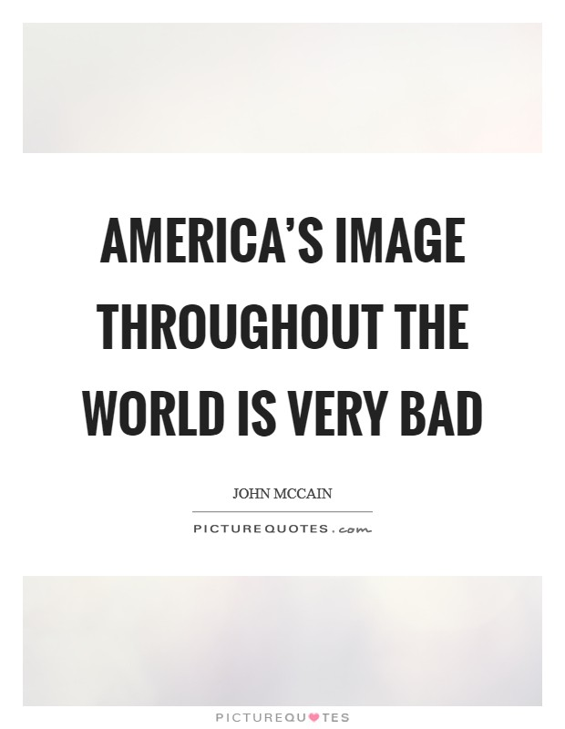 America's image throughout the world is very bad Picture Quote #1