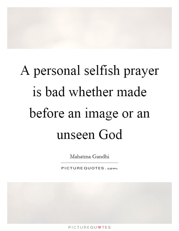 A personal selfish prayer is bad whether made before an image or an unseen God Picture Quote #1
