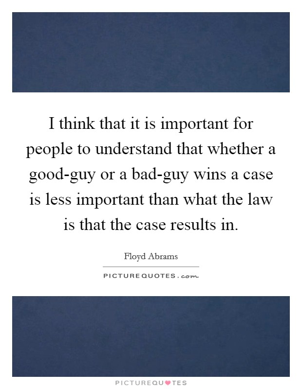 I think that it is important for people to understand that whether a good-guy or a bad-guy wins a case is less important than what the law is that the case results in Picture Quote #1