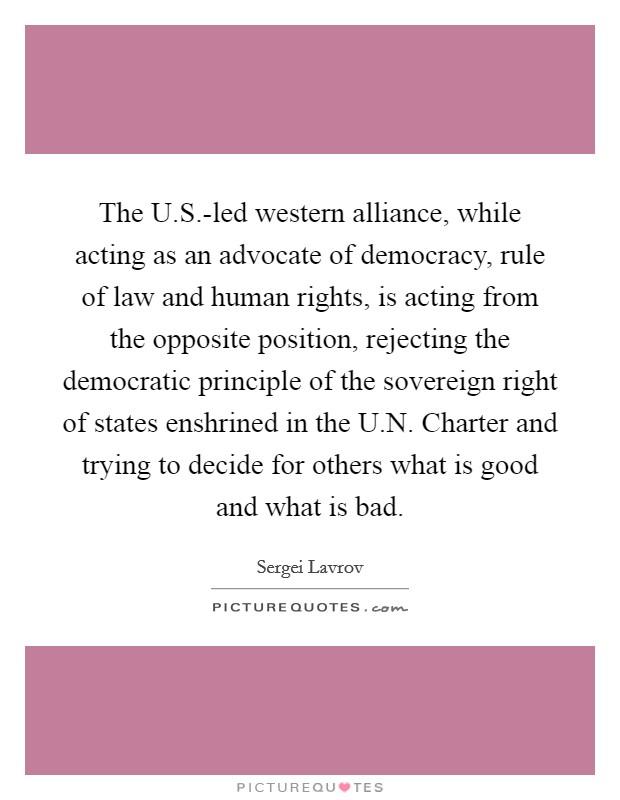 The U.S.-led western alliance, while acting as an advocate of democracy, rule of law and human rights, is acting from the opposite position, rejecting the democratic principle of the sovereign right of states enshrined in the U.N. Charter and trying to decide for others what is good and what is bad Picture Quote #1