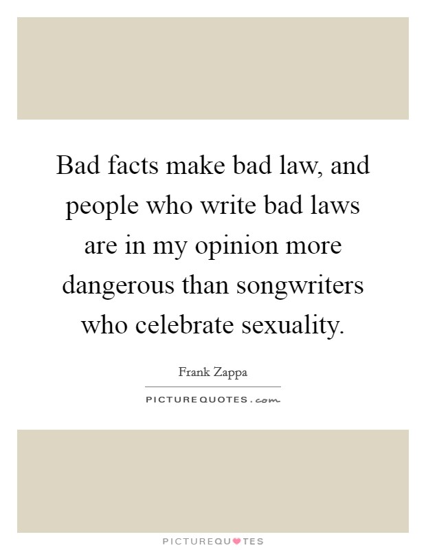 Bad facts make bad law, and people who write bad laws are in my opinion more dangerous than songwriters who celebrate sexuality Picture Quote #1