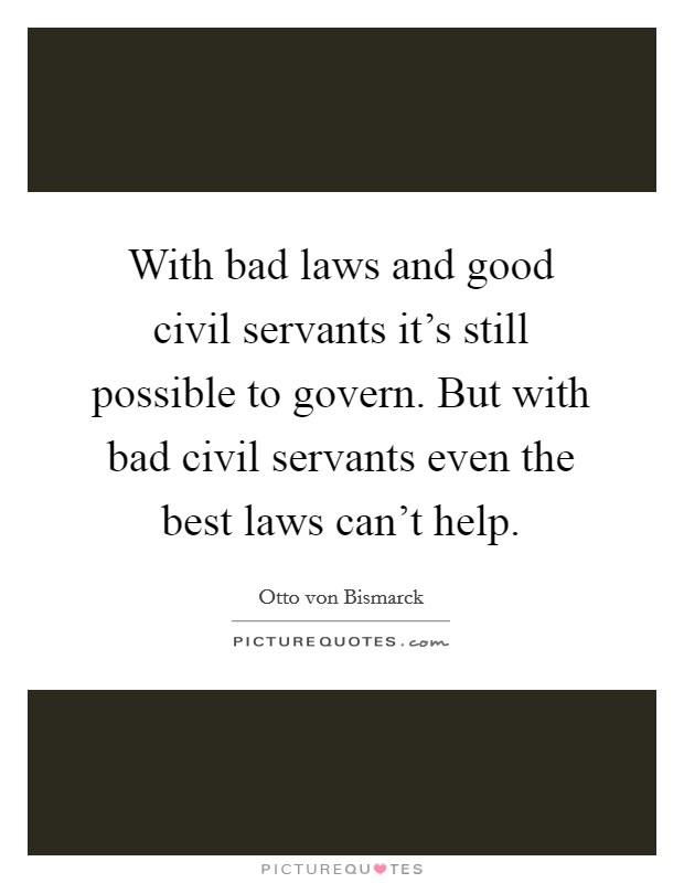 With bad laws and good civil servants it's still possible to govern. But with bad civil servants even the best laws can't help Picture Quote #1