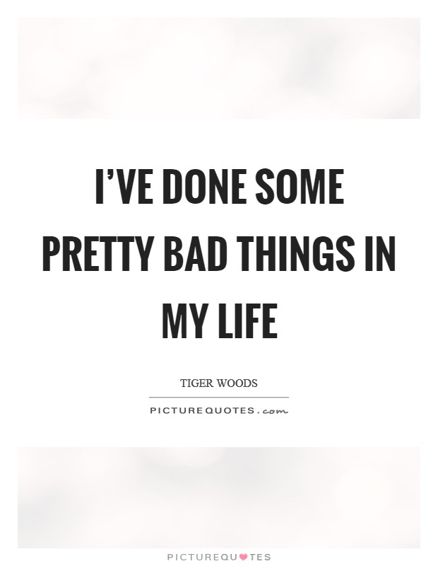 I've done some pretty bad things in my life Picture Quote #1