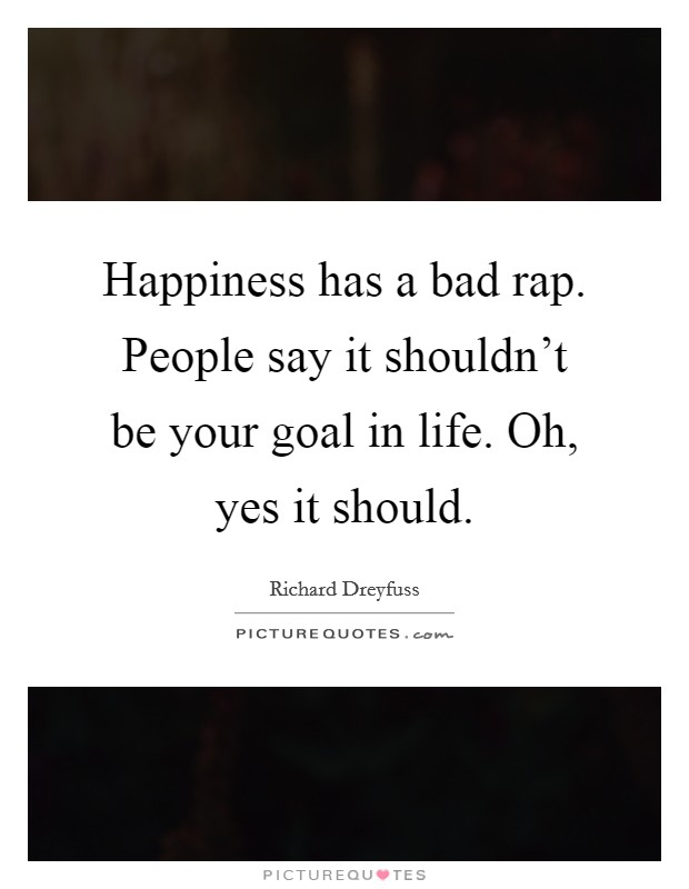 Happiness has a bad rap. People say it shouldn't be your goal in life. Oh, yes it should. Picture Quote #1