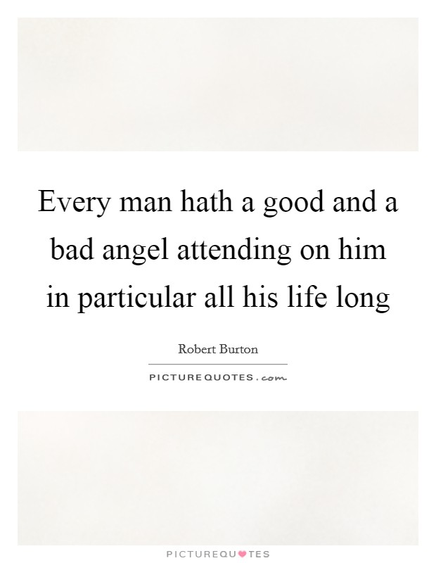 Every man hath a good and a bad angel attending on him in particular all his life long Picture Quote #1