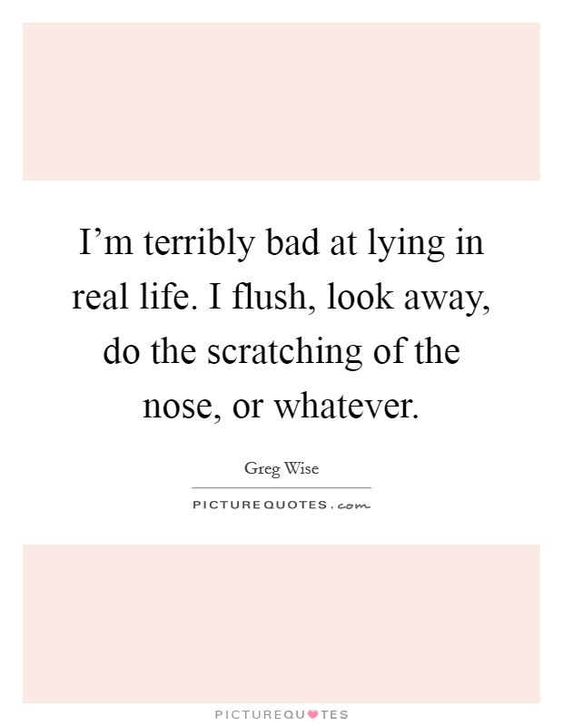 I'm terribly bad at lying in real life. I flush, look away, do the scratching of the nose, or whatever Picture Quote #1