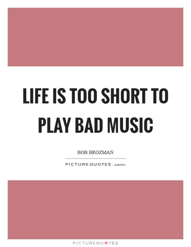 Life is too short to play bad music Picture Quote #1
