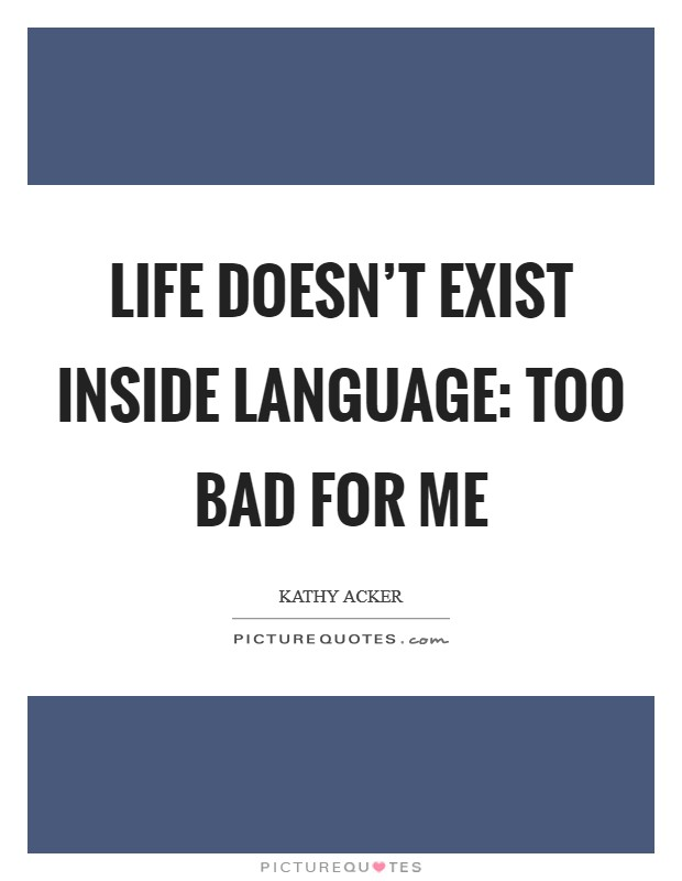 Life doesn't exist inside language: too bad for me Picture Quote #1