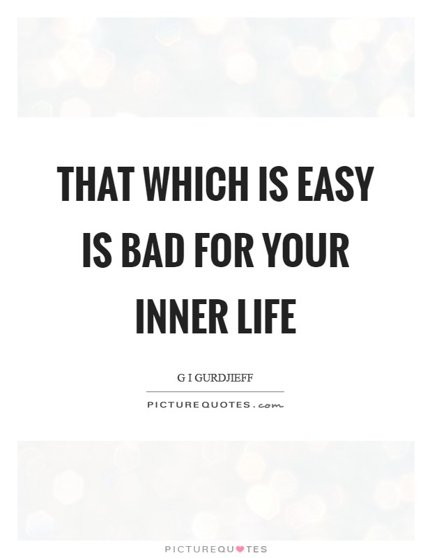That which is easy is bad for your inner life Picture Quote #1